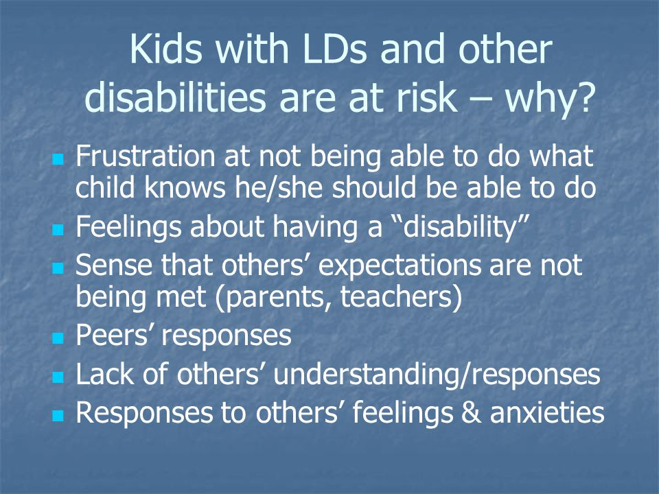 Kids with LDs and other disabilities are at risk – why? Frustration at not being able to do what child knows he/she should be able to do Feelings abou
