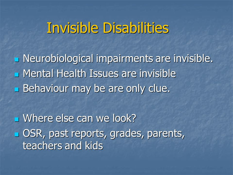 Invisible Disabilities Neurobiological impairments are invisible. Neurobiological impairments are invisible. Mental Health Issues are invisible Mental