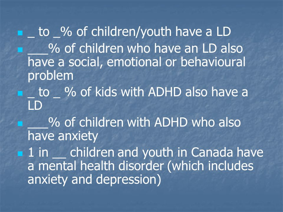 _ to _% of children/youth have a LD ___% of children who have an LD also have a social, emotional or behavioural problem _ to _ % of kids with ADHD al