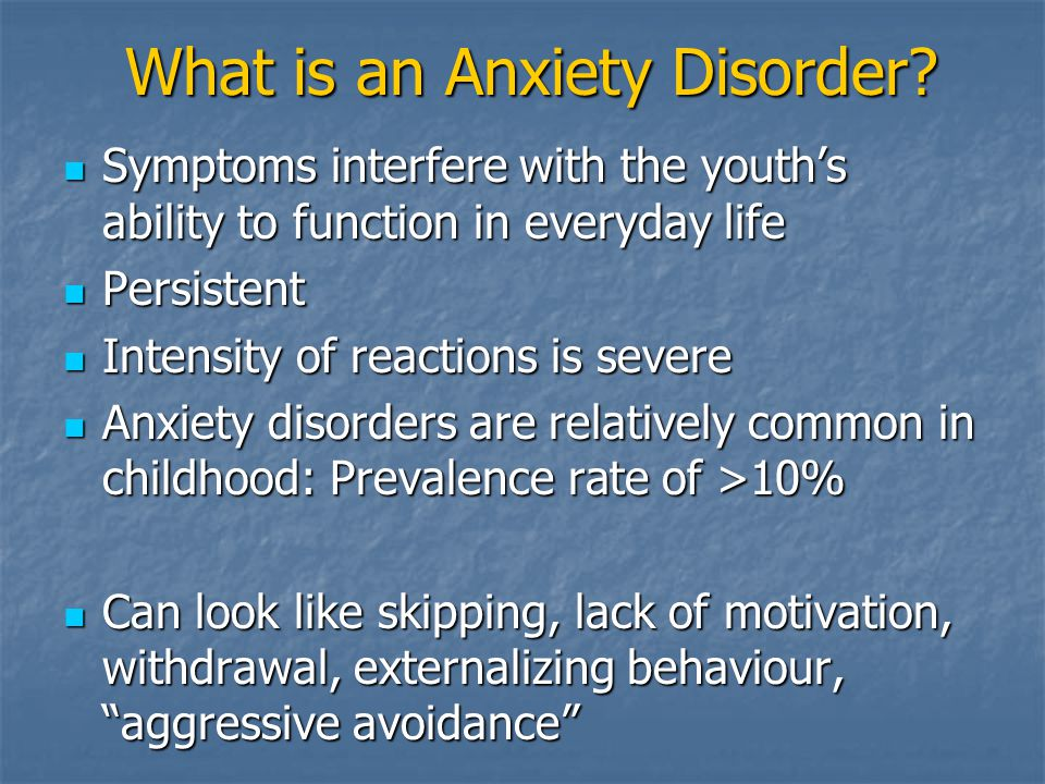 What is an Anxiety Disorder? Symptoms interfere with the youths ability to function in everyday life Symptoms interfere with the youths ability to fun