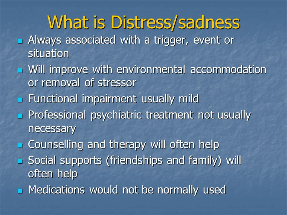 What is Distress/sadness Always associated with a trigger, event or situation Always associated with a trigger, event or situation Will improve with e