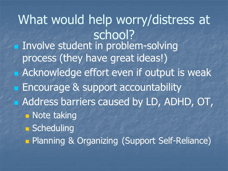 What would help worry/distress at school? Involve student in problem-solving process (they have great ideas!) Acknowledge effort even if output is wea