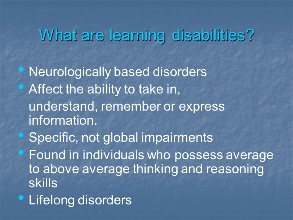 What are learning disabilities? Neurologically based disorders Affect the ability to take in, understand, remember or express information. Specific, n