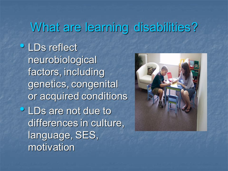What are learning disabilities? LDs reflect neurobiological factors, including genetics, congenital or acquired conditions LDs reflect neurobiological