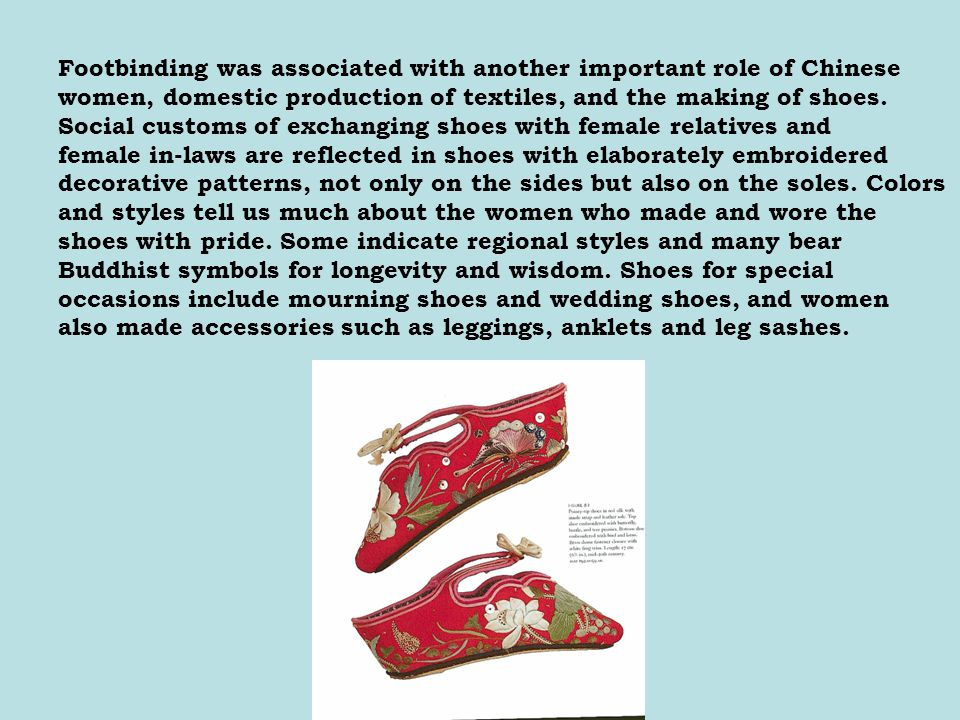 Footbinding was associated with another important role of Chinese women, domestic production of textiles, and the making of shoes.