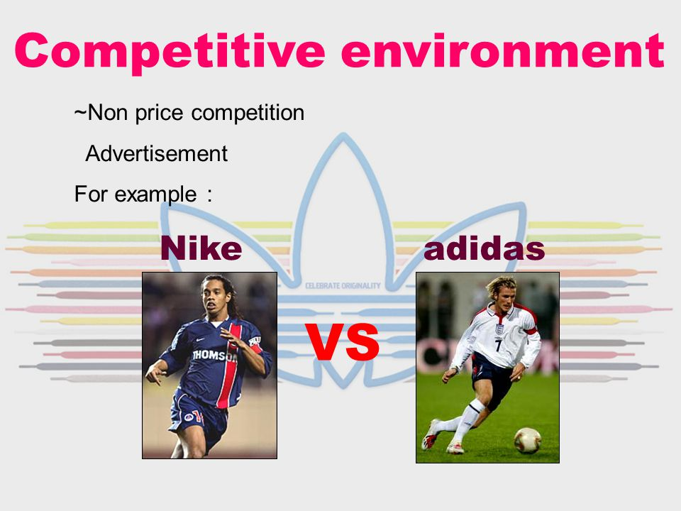 Competitive environment ~Non price competition Advertisement For example : Nike adidas VS