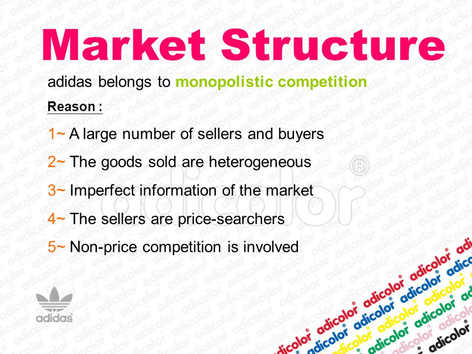 Market Structure adidas belongs to monopolistic competition Reason : 1~ A large number of sellers and buyers 2~ The goods sold are heterogeneous 3~ Imperfect information of the market 4~ The sellers are price-searchers 5~ Non-price competition is involved