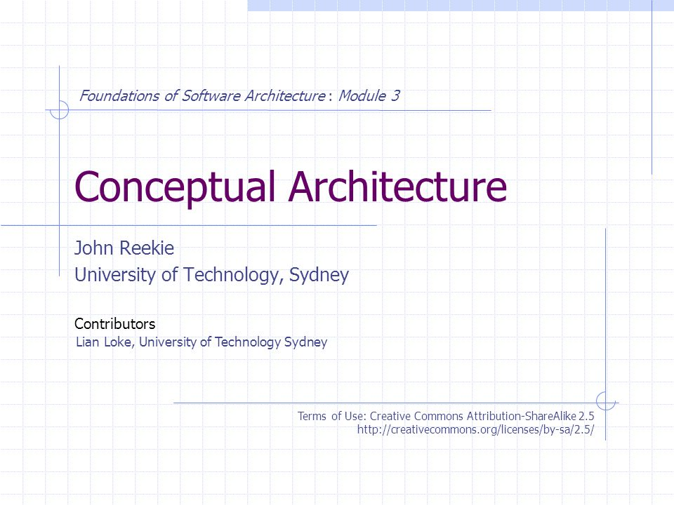 Conceptual Architecture John Reekie University of Technology, Sydney Terms of Use: Creative Commons Attribution-ShareAlike 2.5 http://creativecommons.