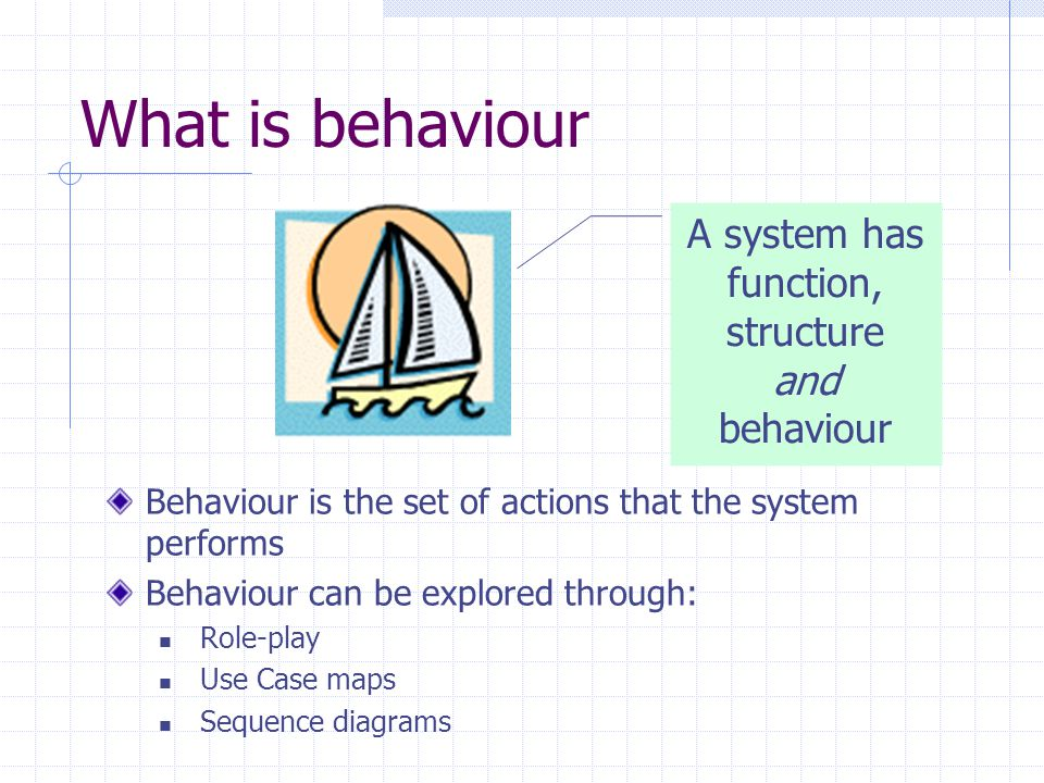 What is behaviour A system has function, structure and behaviour Behaviour is the set of actions that the system performs Behaviour can be explored th