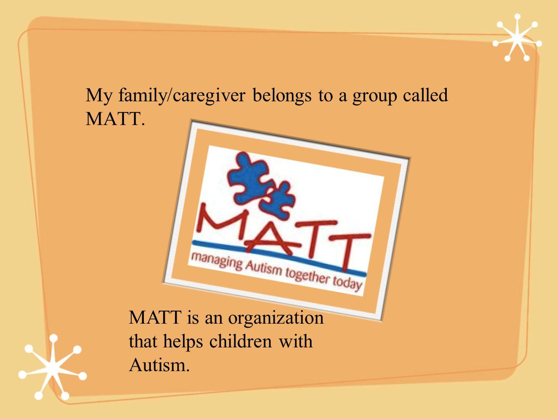 My family/caregiver belongs to a group called MATT.