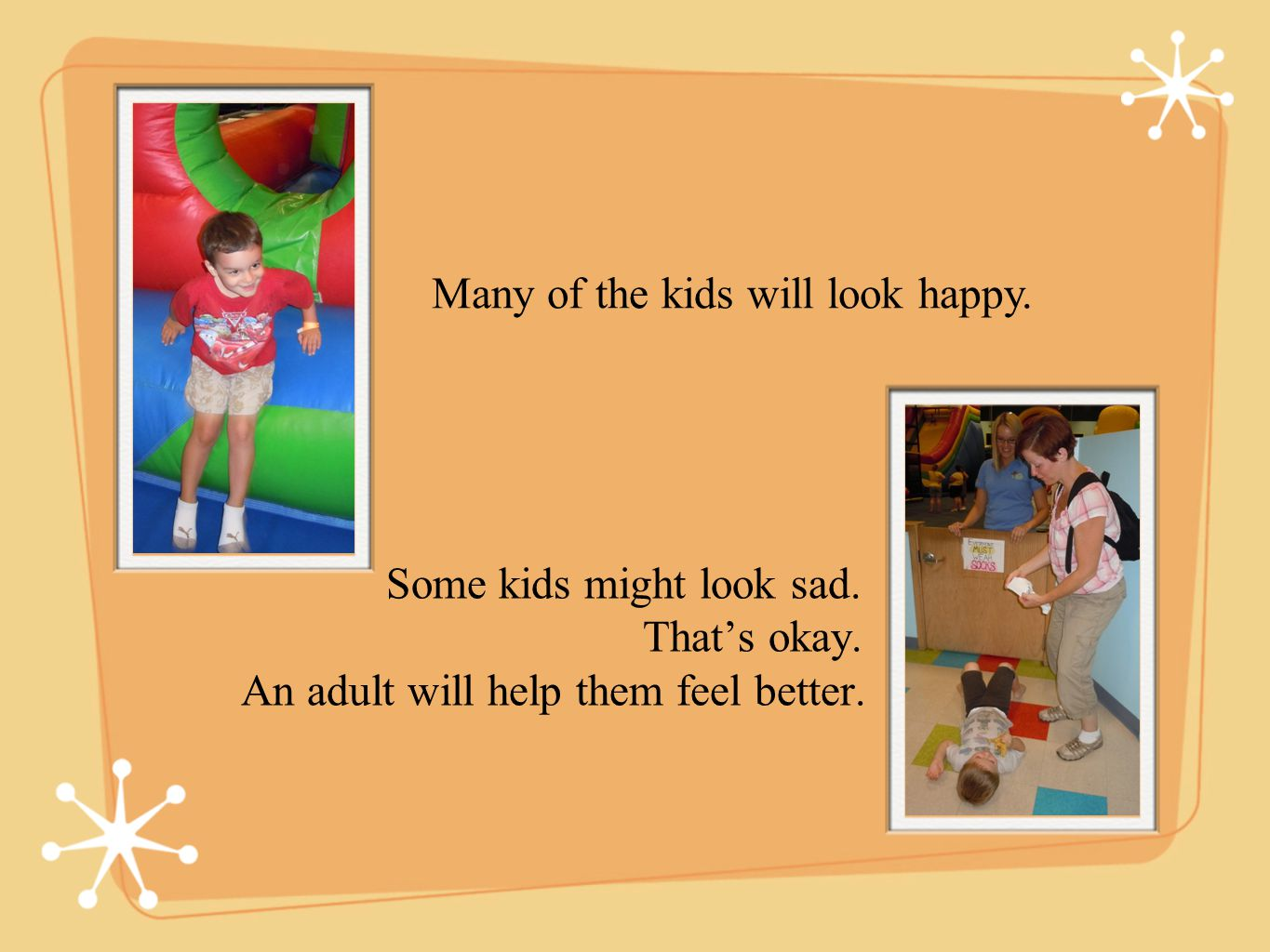 Some kids might look sad.Thats okay. An adult will help them feel better.