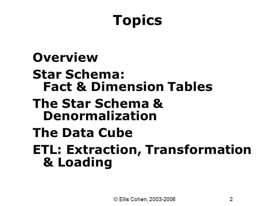 2 © Ellis Cohen, 2003-2006 Topics Overview Star Schema: Fact & Dimension Tables The Star Schema & Denormalization The Data Cube ETL: Extraction, Trans