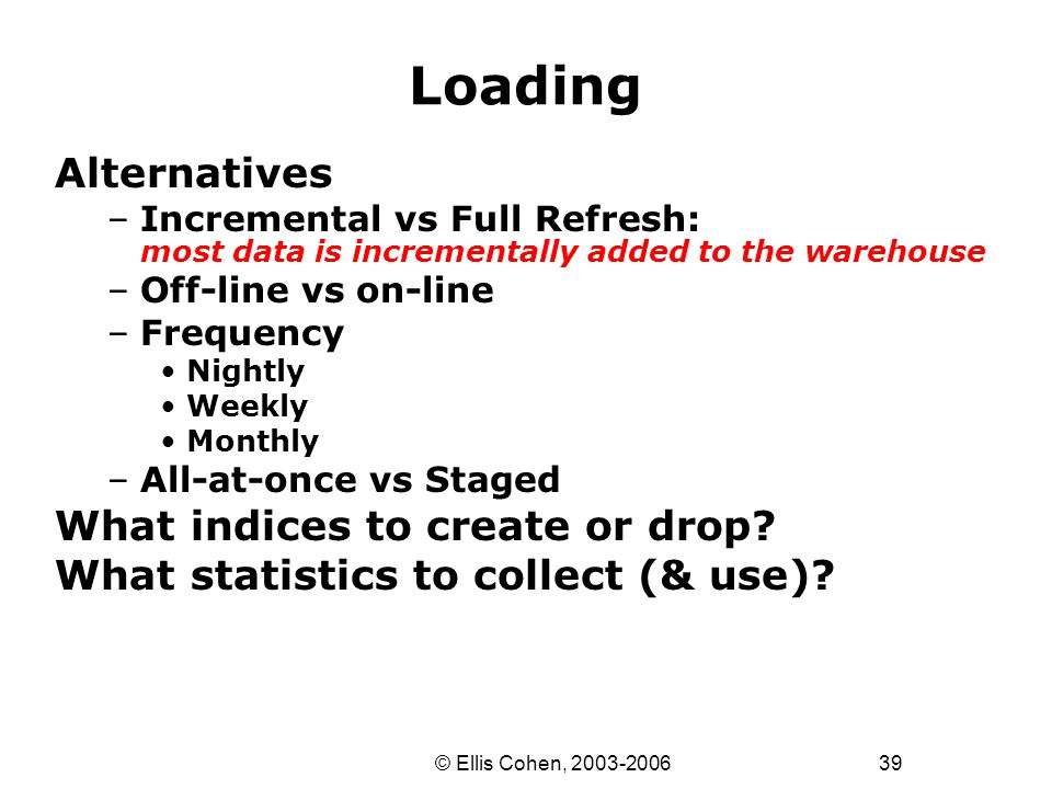 39 © Ellis Cohen, 2003-2006 Loading Alternatives –Incremental vs Full Refresh: most data is incrementally added to the warehouse –Off-line vs on-line