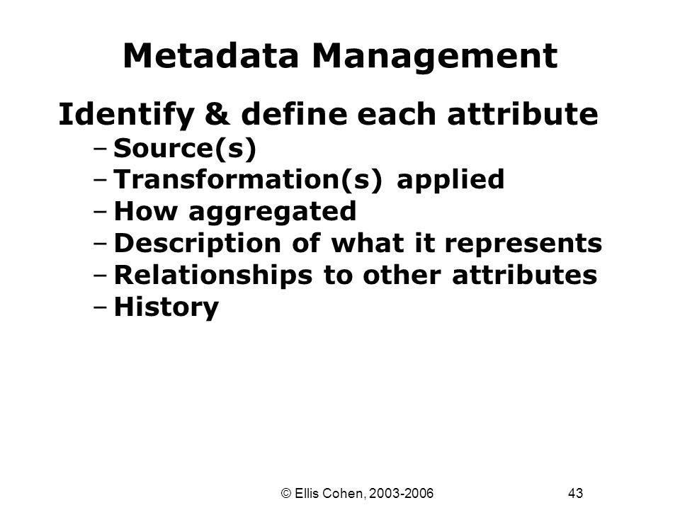43 © Ellis Cohen, 2003-2006 Metadata Management Identify & define each attribute –Source(s) –Transformation(s) applied –How aggregated –Description of