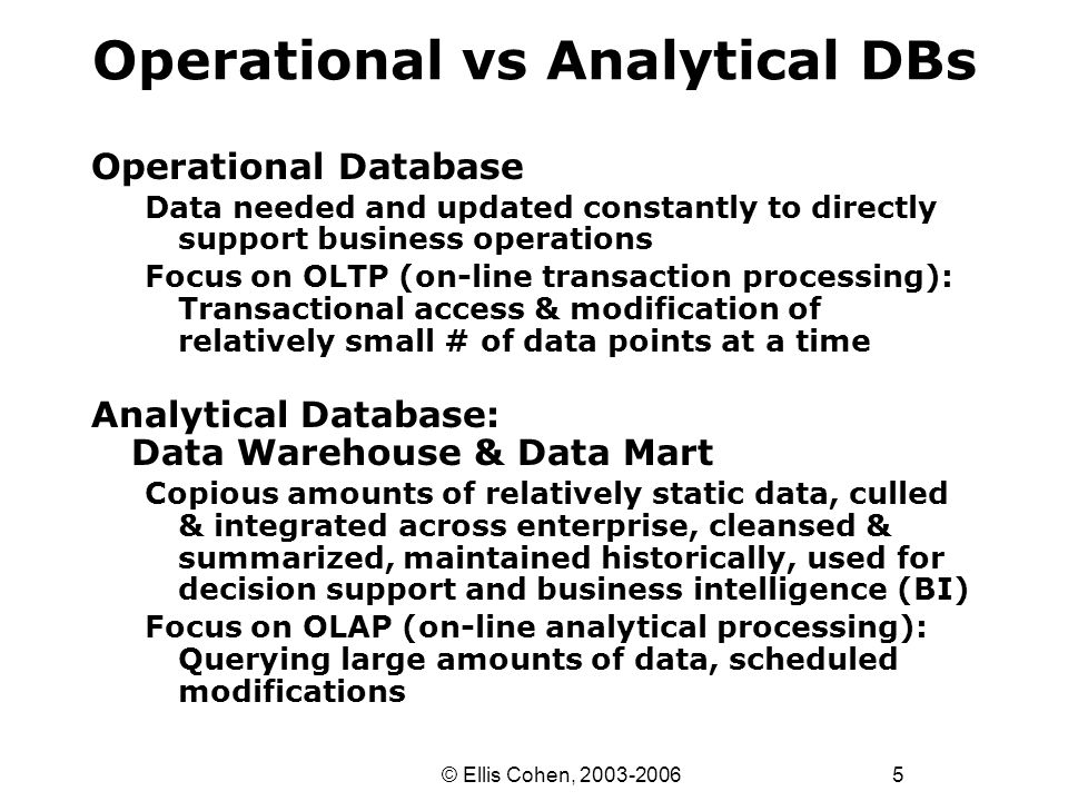 6 © Ellis Cohen, 2003-2006 Operational vs Analytical DBs OperationalWarehouse Usage Transactional (OLTP) Analytical (OLAP) Organized forModificationsQueries ModificationsContinualPeriodic Queries Narrow-scope Low-complexity Broad-scope High-complexity DatabaseRelational Relational/ Dimensional DataNormalized Denormalized Aggregated & Derived