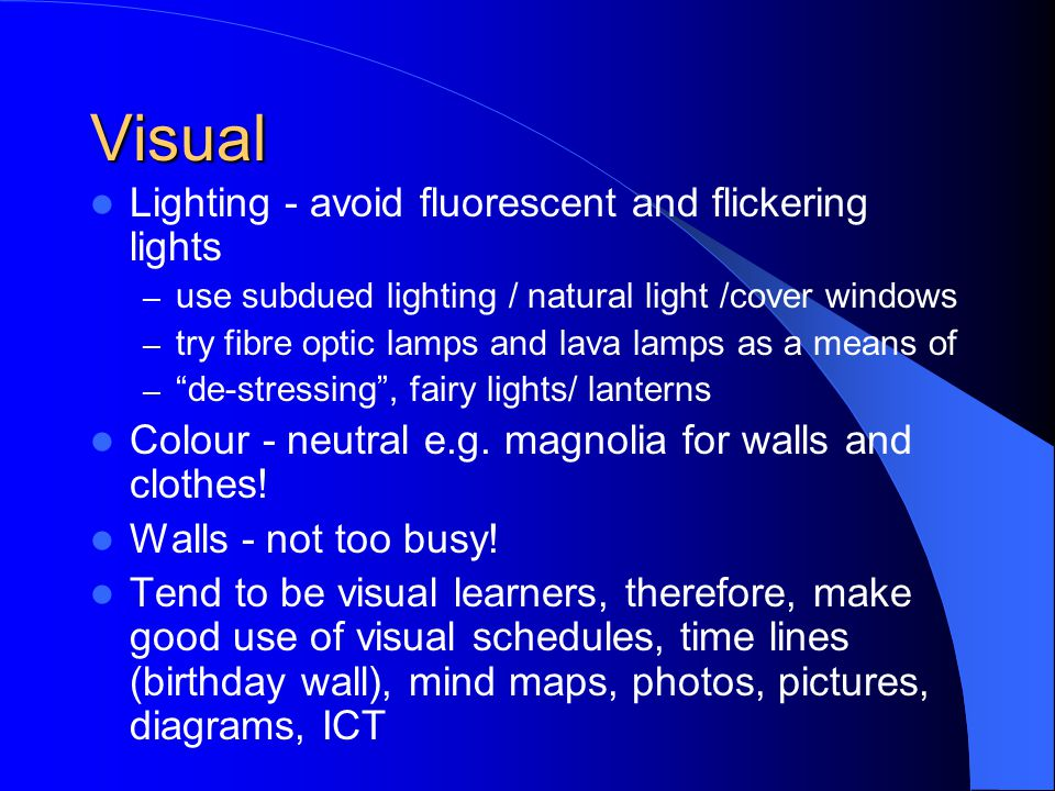 Visual Lighting - avoid fluorescent and flickering lights – use subdued lighting / natural light /cover windows – try fibre optic lamps and lava lamps as a means of – de-stressing, fairy lights/ lanterns Colour - neutral e.g.