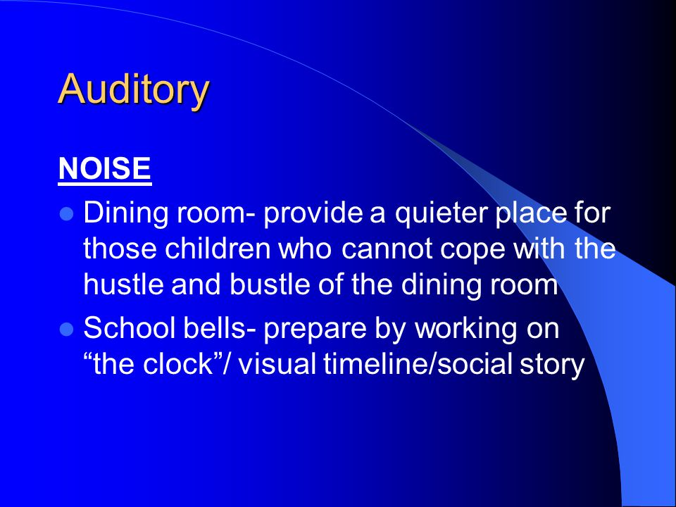 Auditory Fire alarms- warn in advance, make social story Plays- talk about story, ask actors to visit class, sit at back of hall Screamers- remove perpetrator Toilets (flushing, hand-driers) - take children to the toilet at quieter times / social story