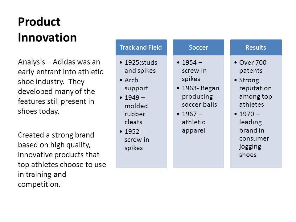 Marketing Innovation Gave shoes to German athletes in 1928 Olympics 2 stripe (and later 3 stripe) brand 75% of track and field athletes wearing adidas in 1960 Olympics 78% of athletes wearing adidas at 1972 Olympics Developed strong following with top track and field athletes.