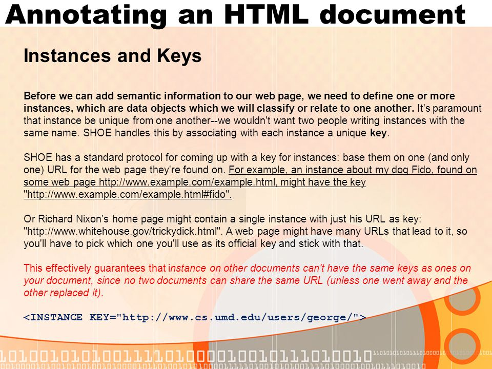 Annotating an HTML document Instances and Keys Before we can add semantic information to our web page, we need to define one or more instances, which are data objects which we will classify or relate to one another.