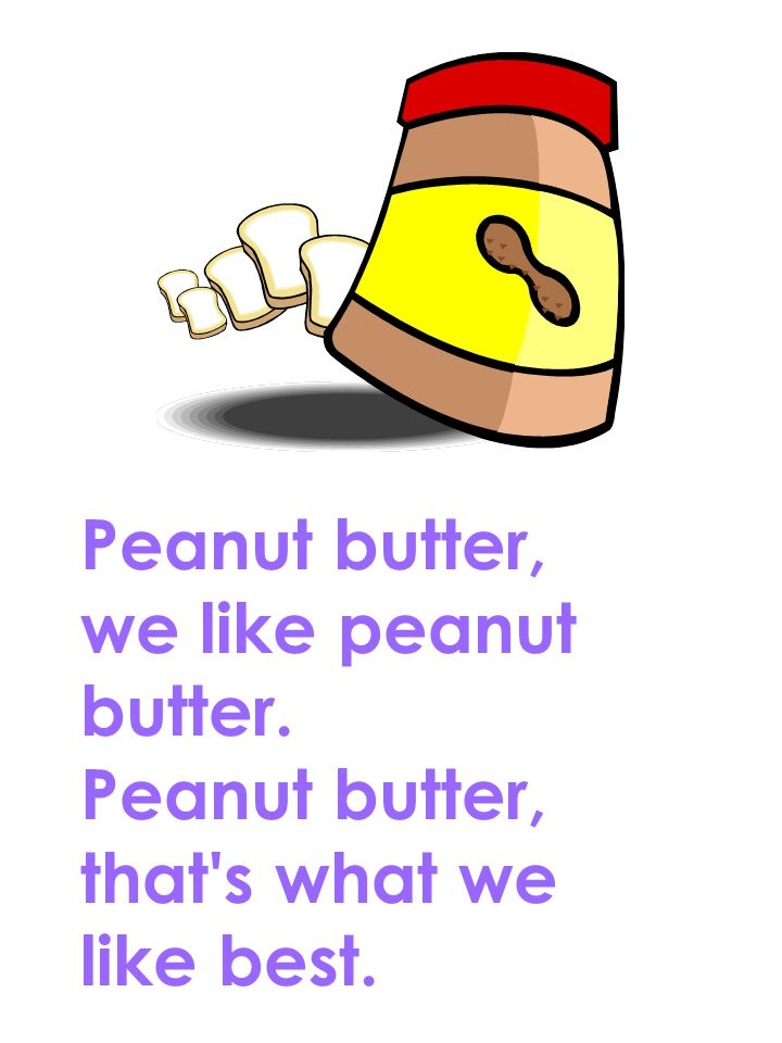 Peanut butter, we like peanut butter. Peanut butter, that's what we like best.