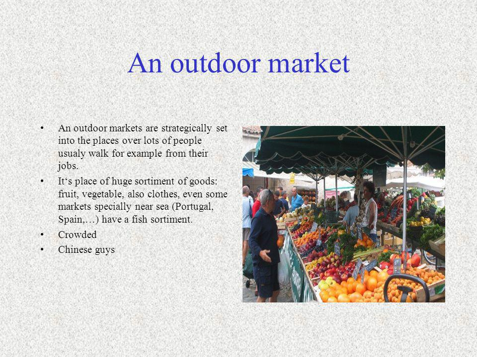 An outdoor market An outdoor markets are strategically set into the places over lots of people usualy walk for example from their jobs. Its place of h