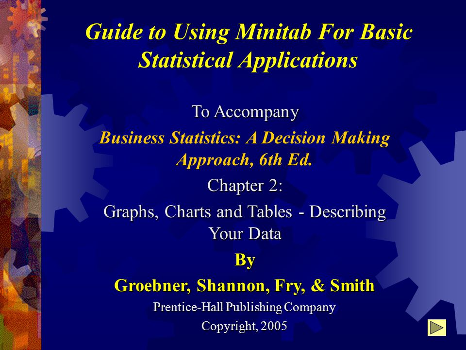 Guide to Using Minitab For Basic Statistical Applications To Accompany Business Statistics: A Decision Making Approach, 6th Ed.