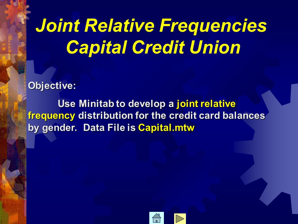 Objective: Use Minitab to develop a joint relative frequency distribution for the credit card balances by gender.