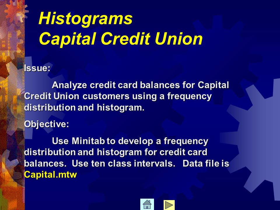 Histograms Capital Credit Union Issue: Analyze credit card balances for Capital Credit Union customers using a frequency distribution and histogram.