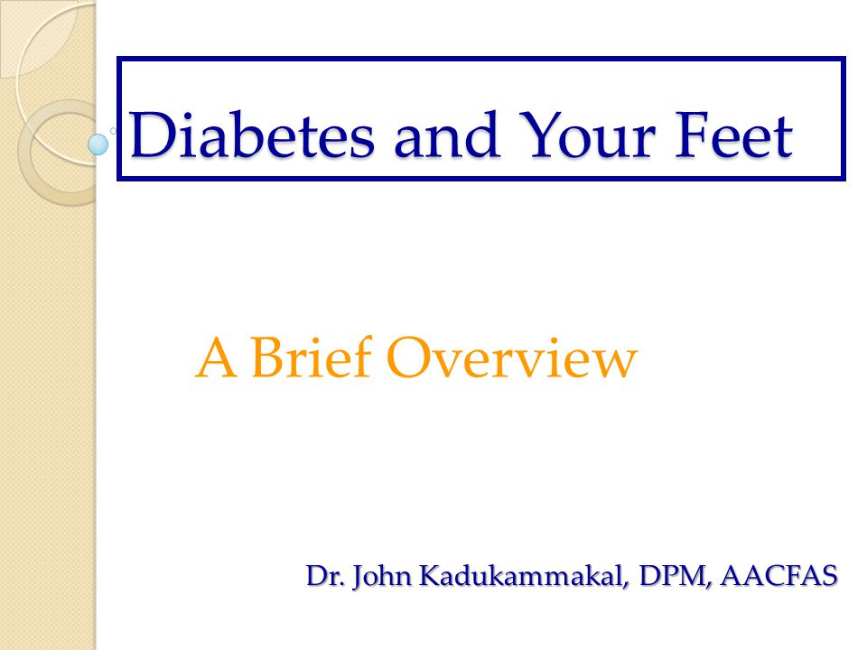 Diabetes and Your Feet A Brief Overview Dr. John Kadukammakal, DPM, AACFAS