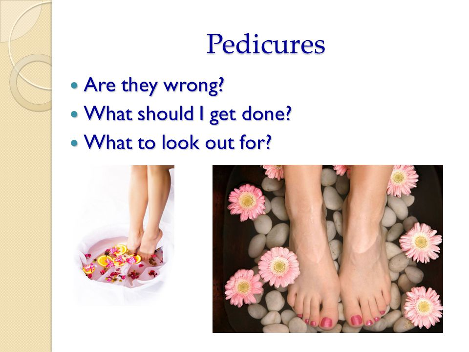 Pedicures Are they wrong. Are they wrong. What should I get done.