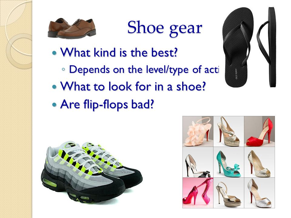 Shoe gear What kind is the best? What kind is the best? Depends on the level/type of activity Depends on the level/type of activity What to look for i