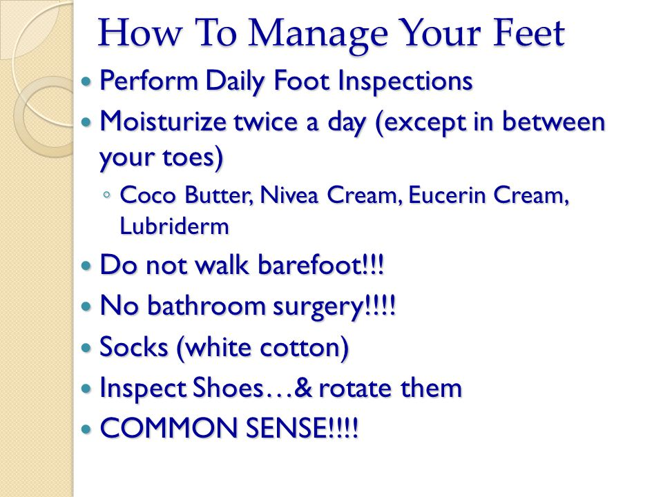 How To Manage Your Feet Perform Daily Foot Inspections Perform Daily Foot Inspections Moisturize twice a day (except in between your toes) Moisturize