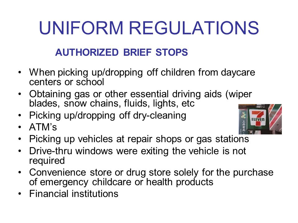 UNIFORM REGULATIONS When picking up/dropping off children from daycare centers or school Obtaining gas or other essential driving aids (wiper blades, snow chains, fluids, lights, etc Picking up/dropping off dry-cleaning ATMs Picking up vehicles at repair shops or gas stations Drive-thru windows were exiting the vehicle is not required Convenience store or drug store solely for the purchase of emergency childcare or health products Financial institutions AUTHORIZED BRIEF STOPS