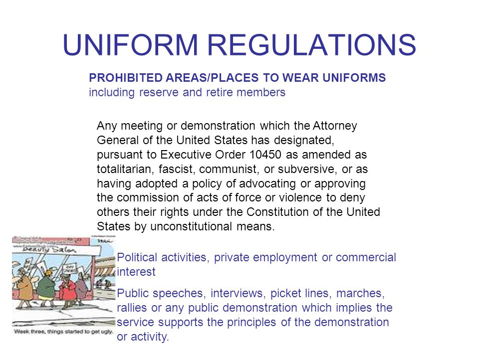UNIFORM REGULATIONS PROHIBITED AREAS/PLACES TO WEAR UNIFORMS including reserve and retire members Any meeting or demonstration which the Attorney General of the United States has designated, pursuant to Executive Order as amended as totalitarian, fascist, communist, or subversive, or as having adopted a policy of advocating or approving the commission of acts of force or violence to deny others their rights under the Constitution of the United States by unconstitutional means.
