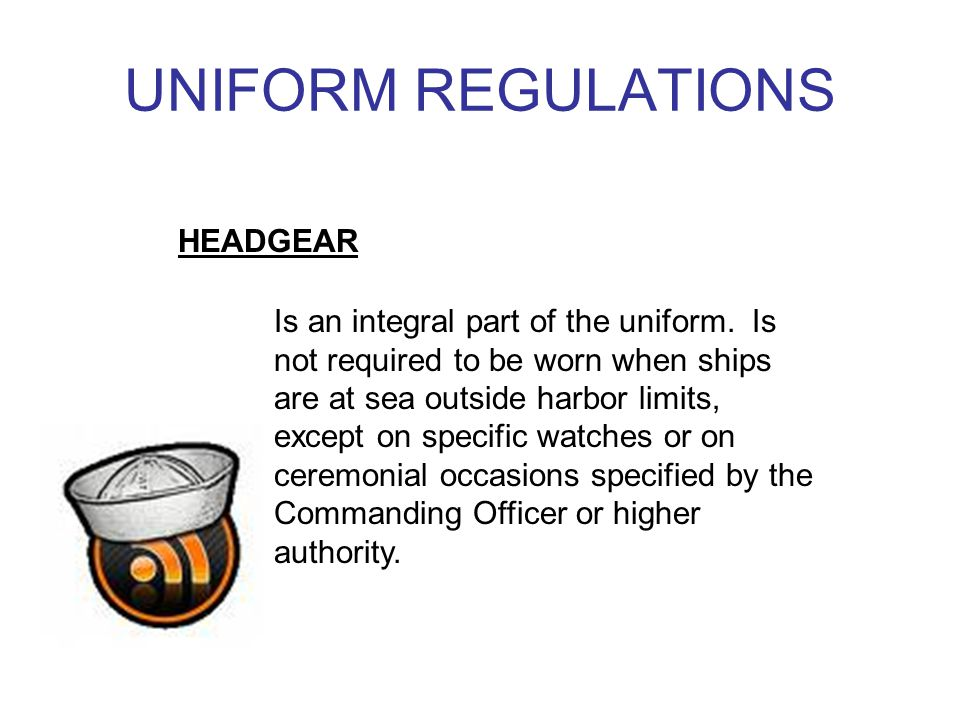 UNIFORM REGULATIONS HEADGEAR Is an integral part of the uniform.