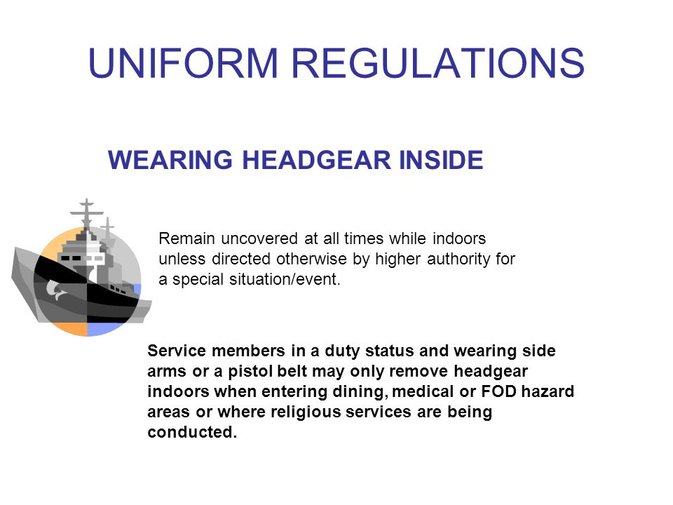 UNIFORM REGULATIONS WEARING HEADGEAR INSIDE Remain uncovered at all times while indoors unless directed otherwise by higher authority for a special situation/event.