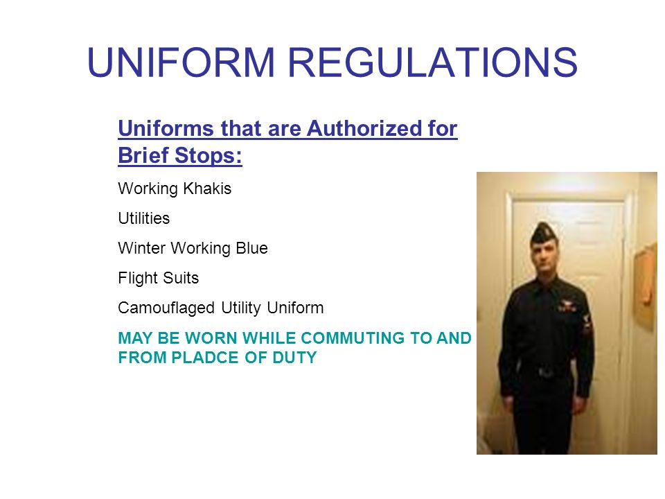 UNIFORM REGULATIONS Uniforms that are Authorized for Brief Stops: Working Khakis Utilities Winter Working Blue Flight Suits Camouflaged Utility Uniform MAY BE WORN WHILE COMMUTING TO AND FROM PLADCE OF DUTY