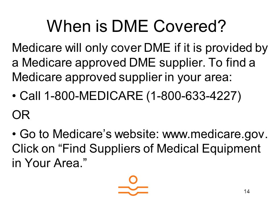 14 When is DME Covered? Medicare will only cover DME if it is provided by a Medicare approved DME supplier. To find a Medicare approved supplier in yo