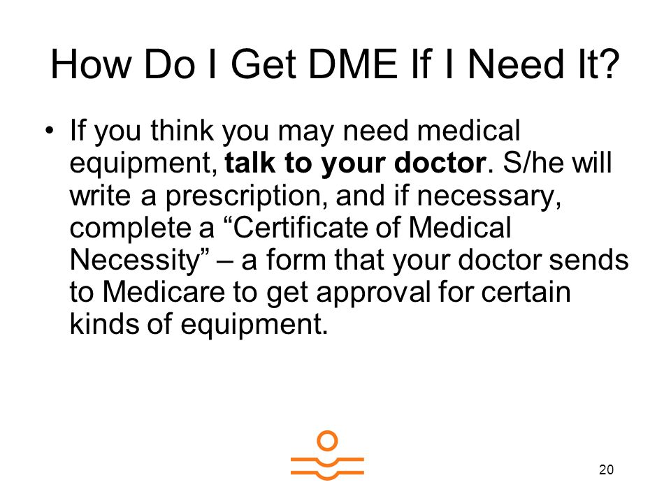 20 How Do I Get DME If I Need It. If you think you may need medical equipment, talk to your doctor.