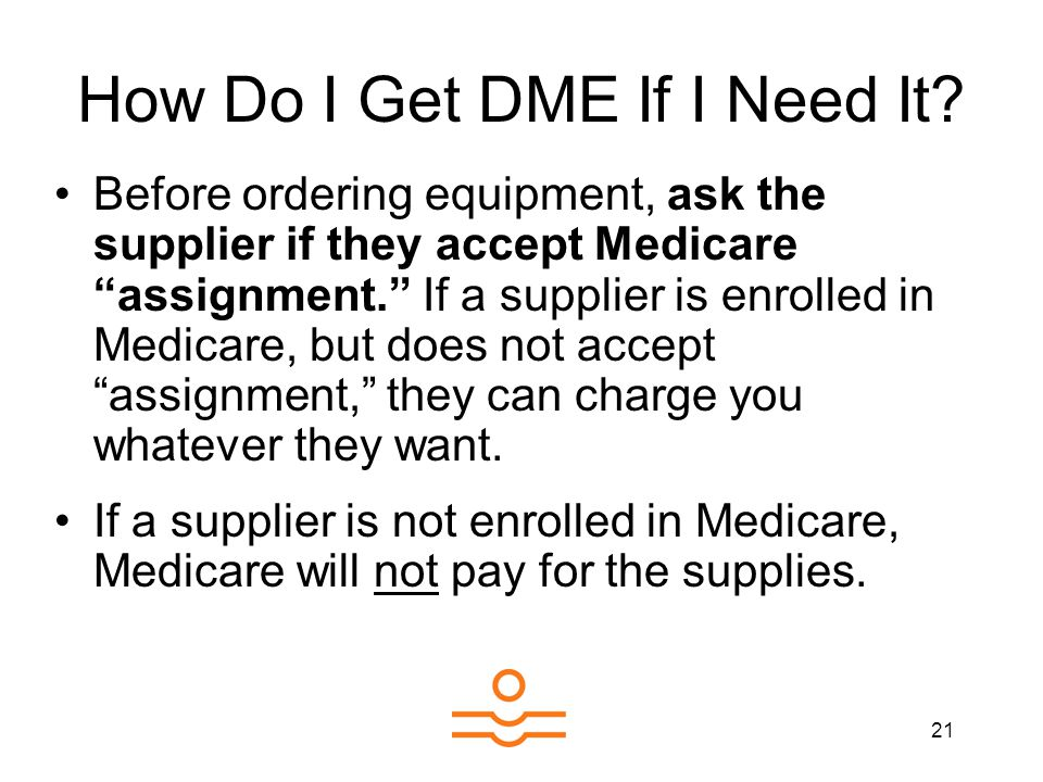 21 How Do I Get DME If I Need It? Before ordering equipment, ask the supplier if they accept Medicare assignment. If a supplier is enrolled in Medicar