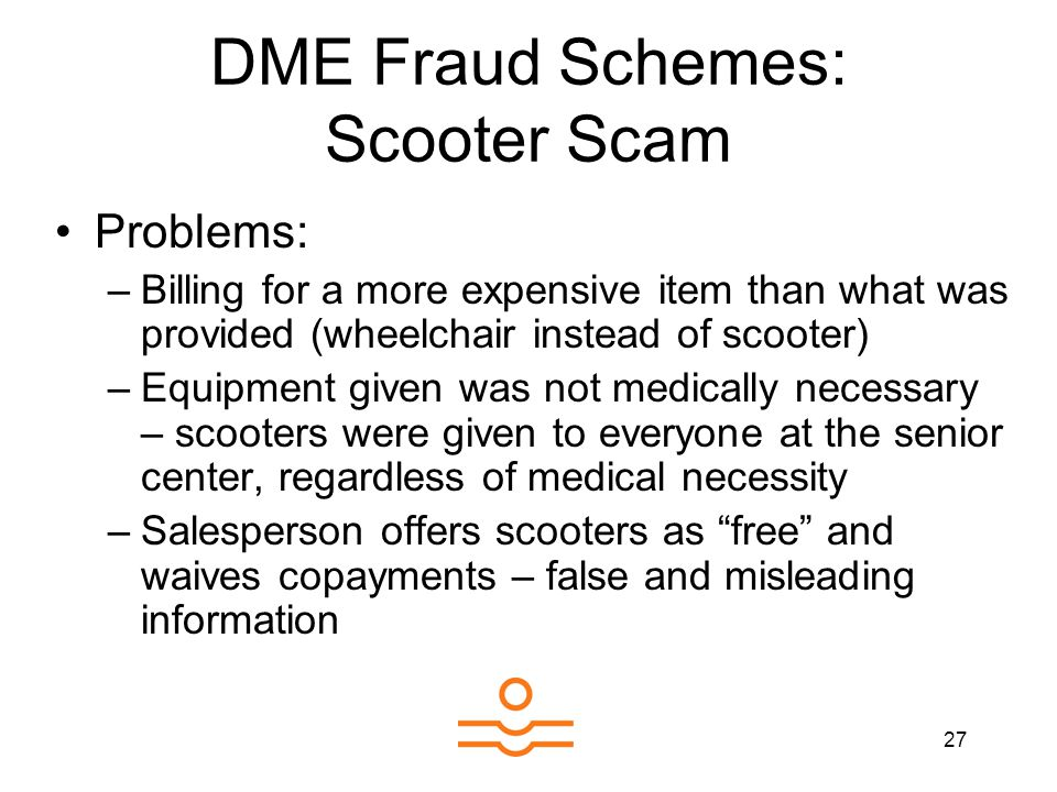 27 DME Fraud Schemes: Scooter Scam Problems: –Billing for a more expensive item than what was provided (wheelchair instead of scooter) –Equipment give