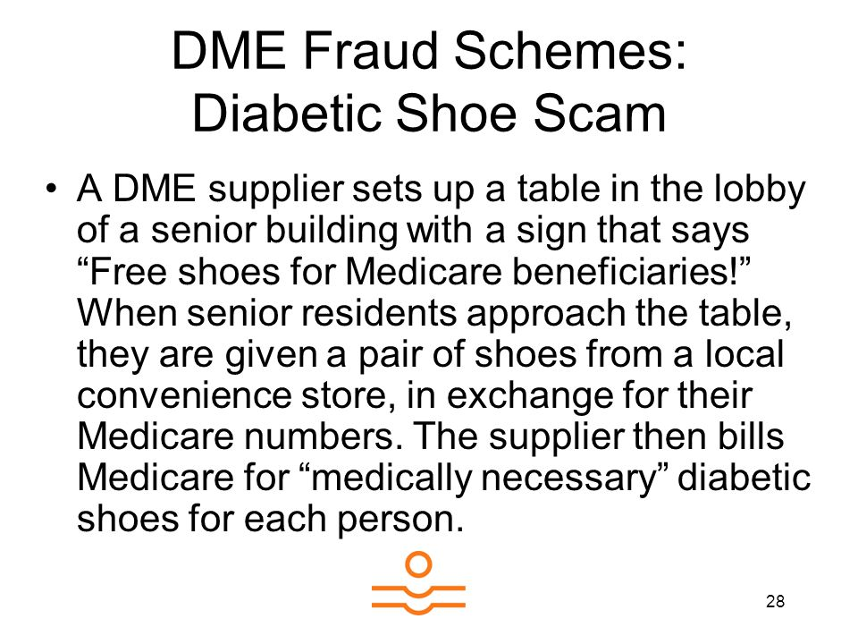 28 DME Fraud Schemes: Diabetic Shoe Scam A DME supplier sets up a table in the lobby of a senior building with a sign that says Free shoes for Medicar