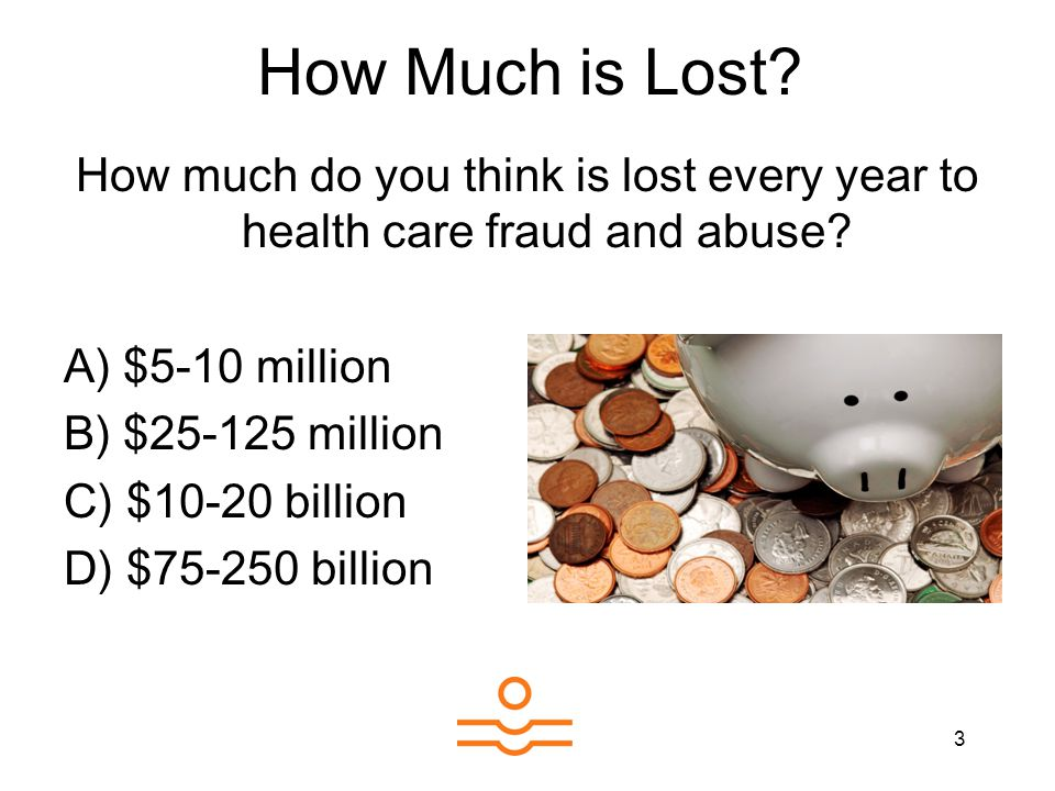 3 How much do you think is lost every year to health care fraud and abuse? A) $5-10 million B) $25-125 million C) $10-20 billion D) $75-250 billion Ho