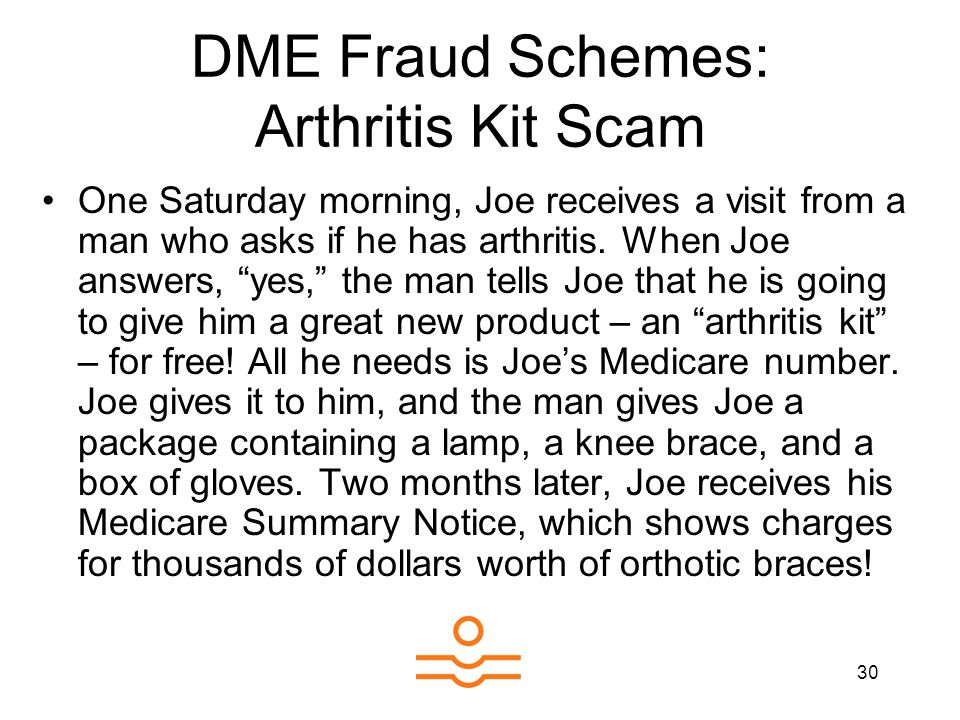 30 DME Fraud Schemes: Arthritis Kit Scam One Saturday morning, Joe receives a visit from a man who asks if he has arthritis. When Joe answers, yes, th