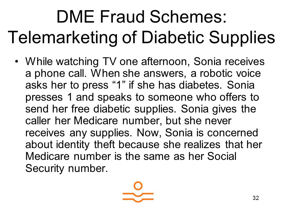 32 DME Fraud Schemes: Telemarketing of Diabetic Supplies While watching TV one afternoon, Sonia receives a phone call. When she answers, a robotic voi