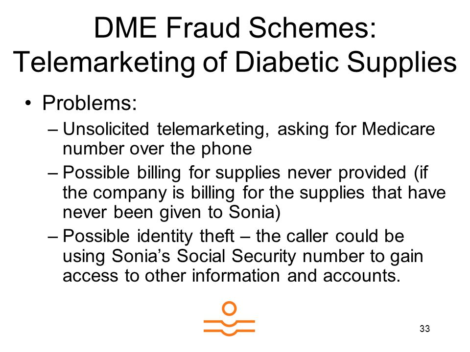 33 DME Fraud Schemes: Telemarketing of Diabetic Supplies Problems: –Unsolicited telemarketing, asking for Medicare number over the phone –Possible bil