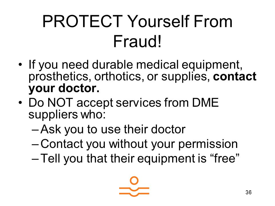 36 PROTECT Yourself From Fraud! If you need durable medical equipment, prosthetics, orthotics, or supplies, contact your doctor. Do NOT accept service