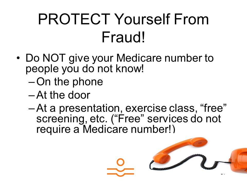 37 PROTECT Yourself From Fraud. Do NOT give your Medicare number to people you do not know.