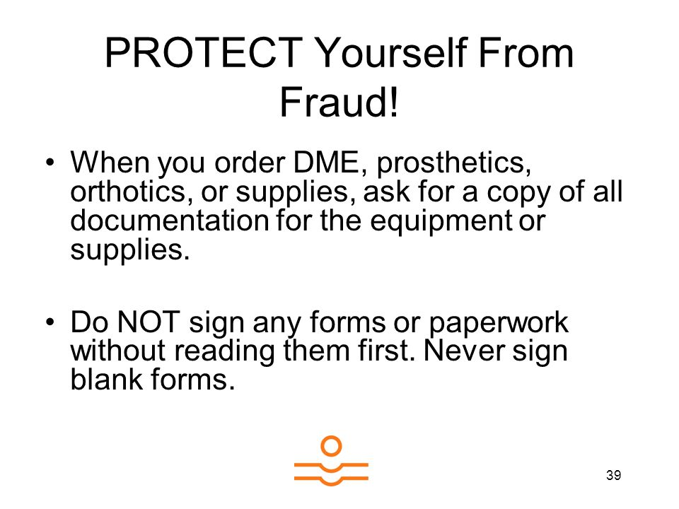 39 PROTECT Yourself From Fraud! When you order DME, prosthetics, orthotics, or supplies, ask for a copy of all documentation for the equipment or supp