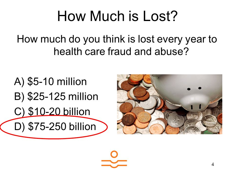 4 How much do you think is lost every year to health care fraud and abuse? A) $5-10 million B) $25-125 million C) $10-20 billion D) $75-250 billion Ho